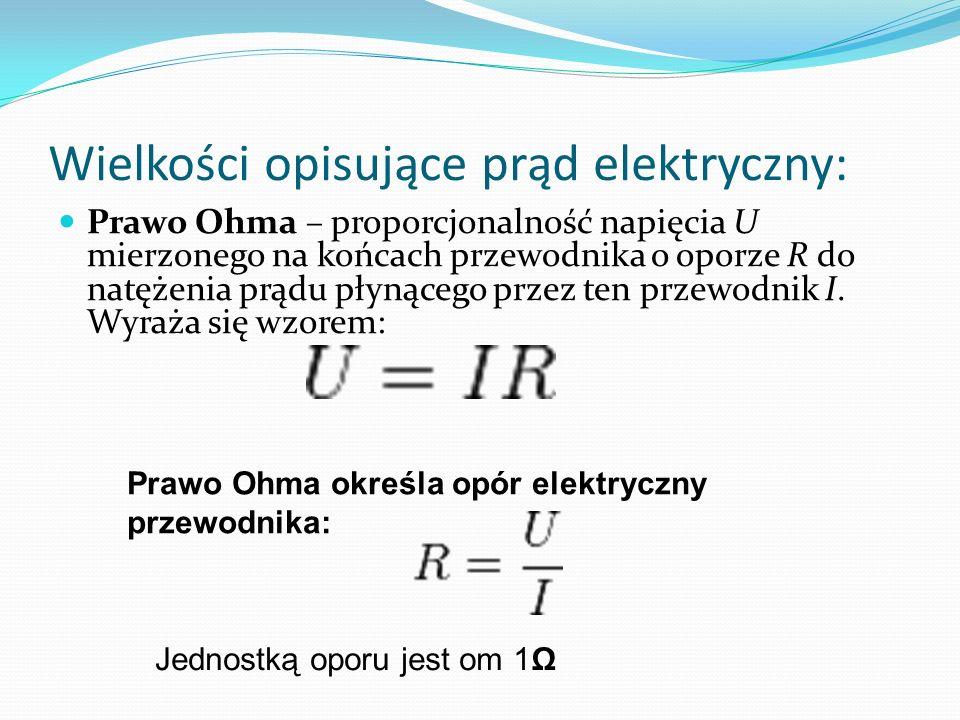 Wielkości opisujące prąd elektryczny: Prawo Ohma – proporcjonalność napięcia U mierzonego na końcach przewodnika o oporze R do natężenia prądu płynące