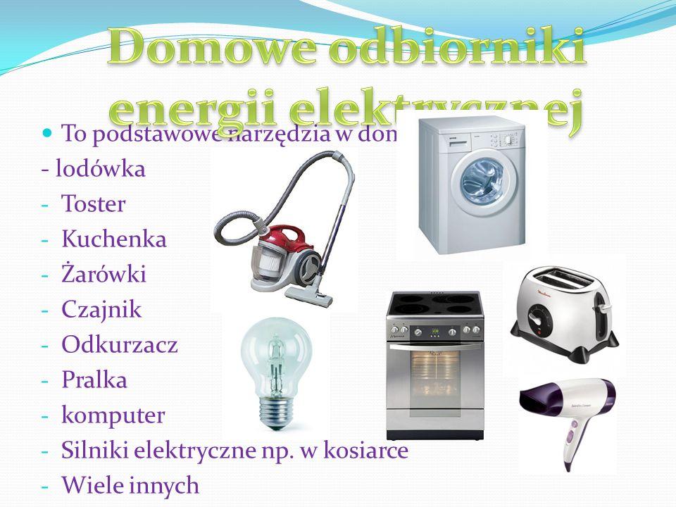 To podstawowe narzędzia w domu np. - lodówka - Toster - Kuchenka - Żarówki - Czajnik - Odkurzacz - Pralka - komputer - Silniki elektryczne np. w kosia
