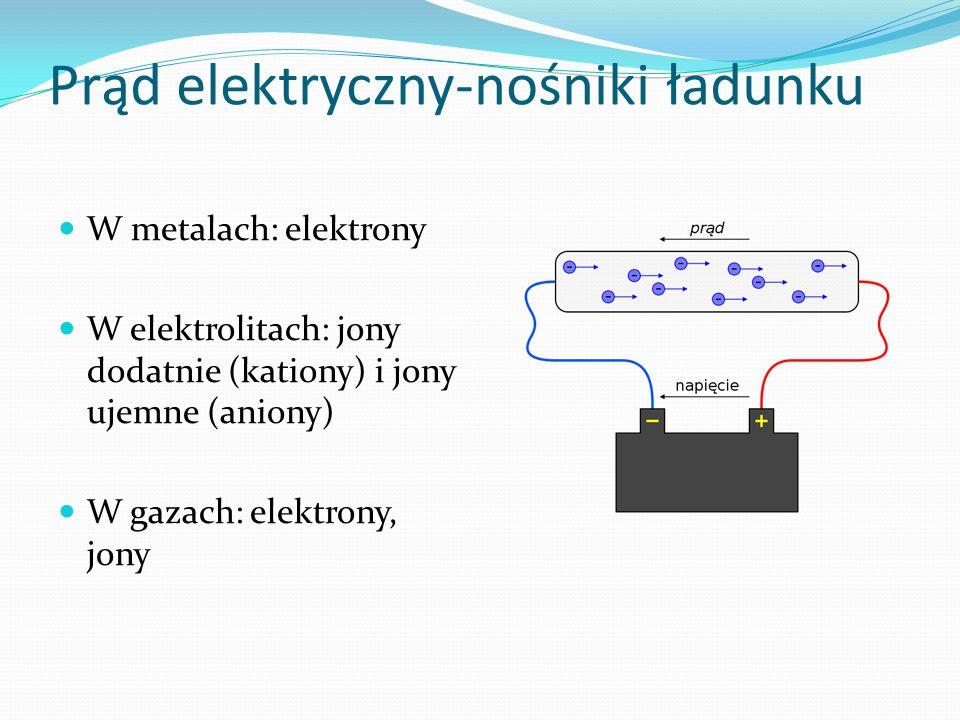 Prąd elektryczny-nośniki ładunku W metalach: elektrony W elektrolitach: jony dodatnie (kationy) i jony ujemne (aniony) W gazach: elektrony, jony