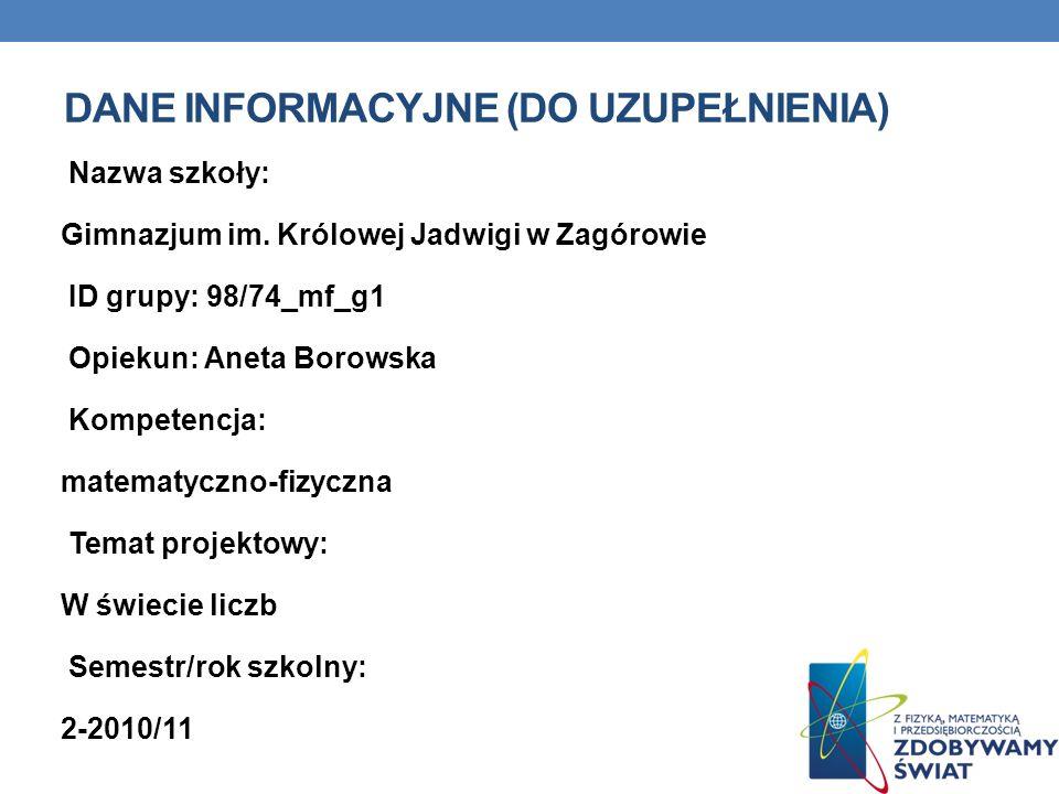 DANE INFORMACYJNE (DO UZUPEŁNIENIA) Nazwa szkoły: Gimnazjum 41 (Zespół Szkoł z Oddziałami Integracyjnymi i Specjalnymi nr 2 w Poznaniu) ID grupy: 98_14_mf_g1 Opiekun: Jolanta Kurzawa-Zeidler Kompetencja: Matematyczno-fizyczna Temat projektowy: W świecie liczb Semestr/rok szkolny: II/ 2010-2011
