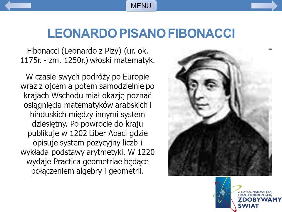 LEONARDO PISANO FIBONACCI Fibonacci (Leonardo z Pizy) (ur. ok. 1175r. - zm. 1250r.) włoski matematyk. W czasie swych podróży po Europie wraz z ojcem a
