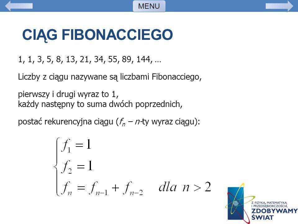 CIĄG FIBONACCIEGO 1, 1, 3, 5, 8, 13, 21, 34, 55, 89, 144, … Liczby z ciągu nazywane są liczbami Fibonacciego, pierwszy i drugi wyraz to 1, każdy nastę