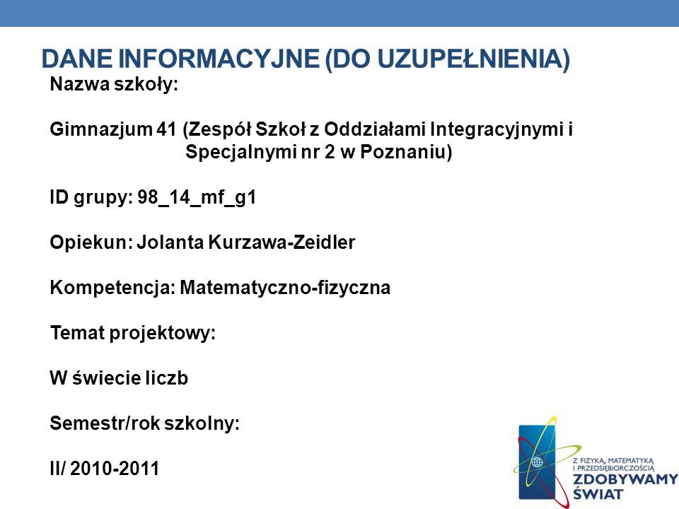 DANE INFORMACYJNE (DO UZUPEŁNIENIA) Nazwa szkoły: Gimnazjum 41 (Zespół Szkoł z Oddziałami Integracyjnymi i Specjalnymi nr 2 w Poznaniu) ID grupy: 98_1