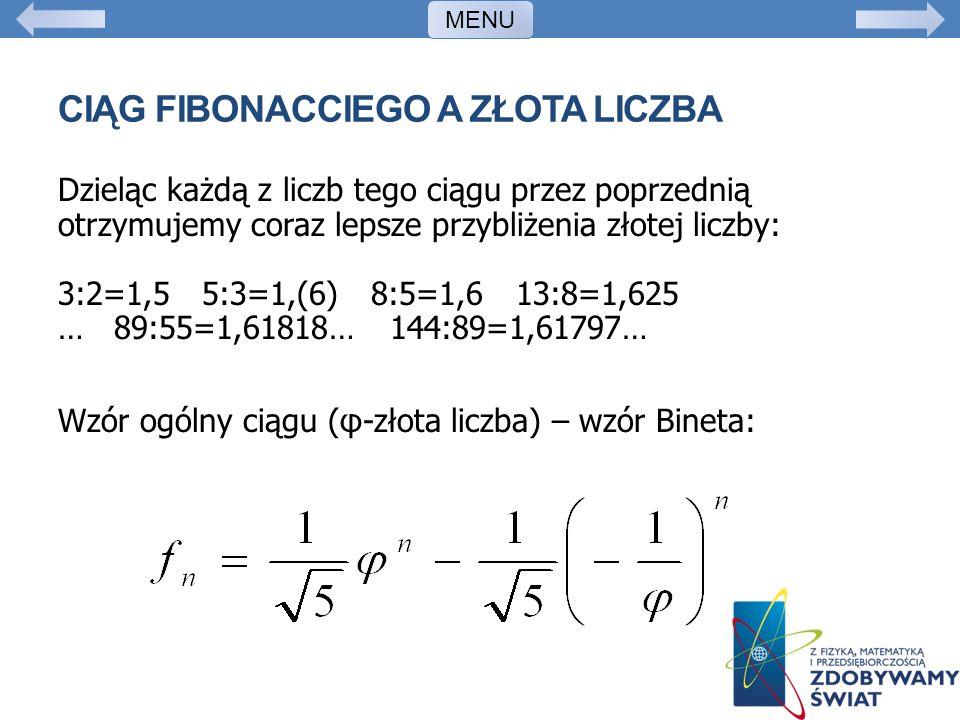 CIĄG FIBONACCIEGO A ZŁOTA LICZBA Dzieląc każdą z liczb tego ciągu przez poprzednią otrzymujemy coraz lepsze przybliżenia złotej liczby: 3:2=1,5 5:3=1,