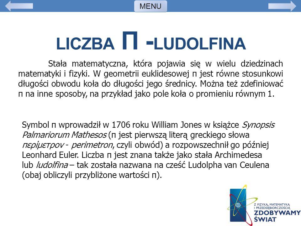 LICZBA Π - LUDOLFINA Stała matematyczna, która pojawia się w wielu dziedzinach matematyki i fizyki. W geometrii euklidesowej π jest równe stosunkowi d