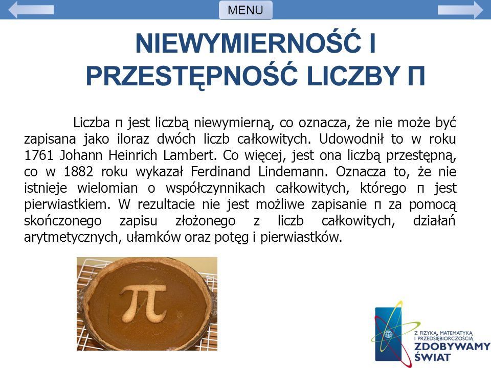 NIEWYMIERNOŚĆ I PRZESTĘPNOŚĆ LICZBY Π Liczba π jest liczbą niewymierną, co oznacza, że nie może być zapisana jako iloraz dwóch liczb całkowitych. Udow