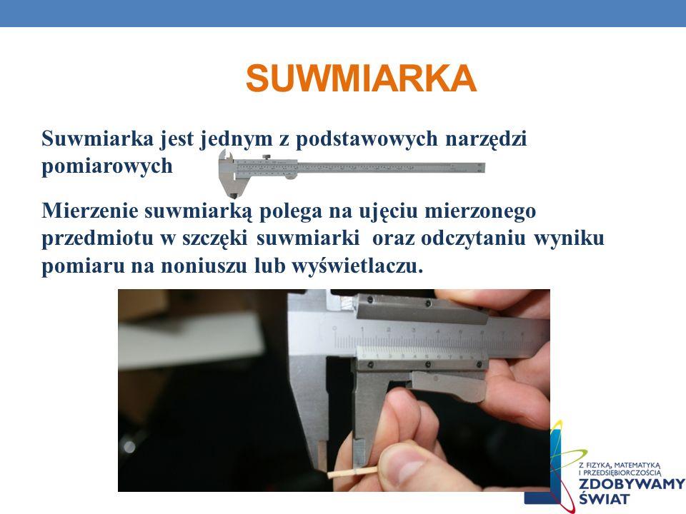 SUWMIARKA Suwmiarka jest jednym z podstawowych narzędzi pomiarowych Mierzenie suwmiarką polega na ujęciu mierzonego przedmiotu w szczęki suwmiarki ora