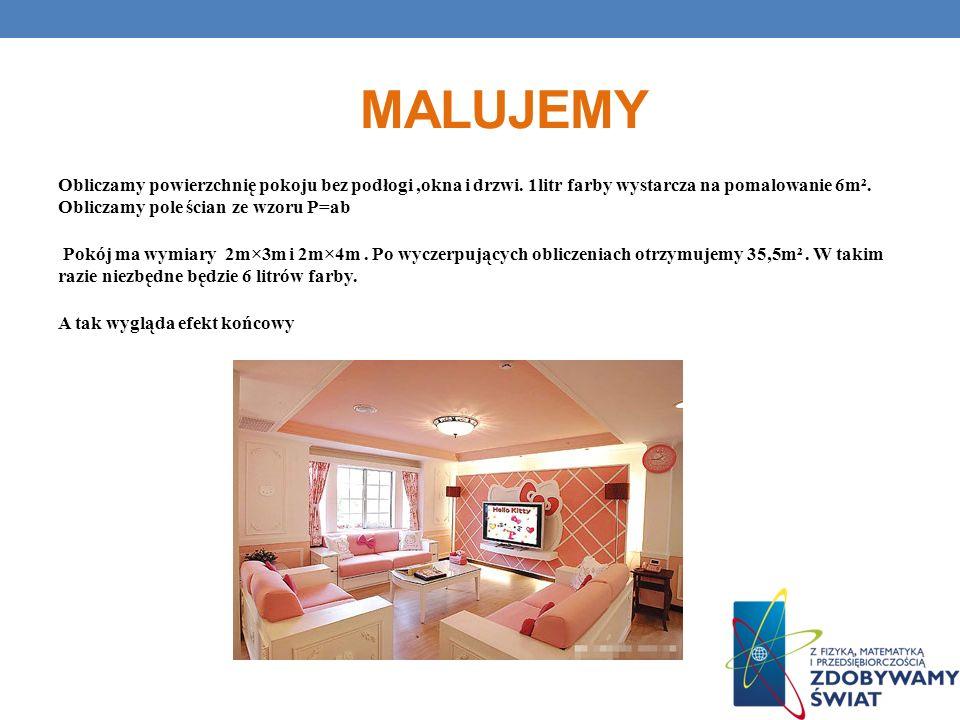 MALUJEMY Obliczamy powierzchnię pokoju bez podłogi,okna i drzwi. 1litr farby wystarcza na pomalowanie 6m². Obliczamy pole ścian ze wzoru P=ab Pokój ma