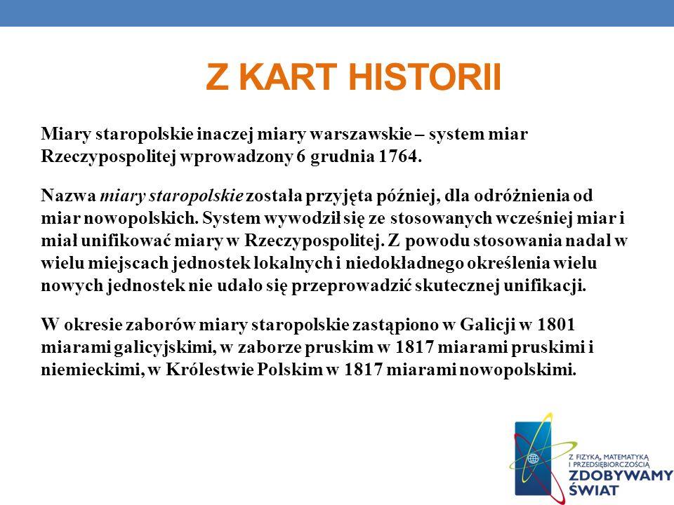 Z KART HISTORII Miary staropolskie inaczej miary warszawskie – system miar Rzeczypospolitej wprowadzony 6 grudnia 1764. Nazwa miary staropolskie zosta