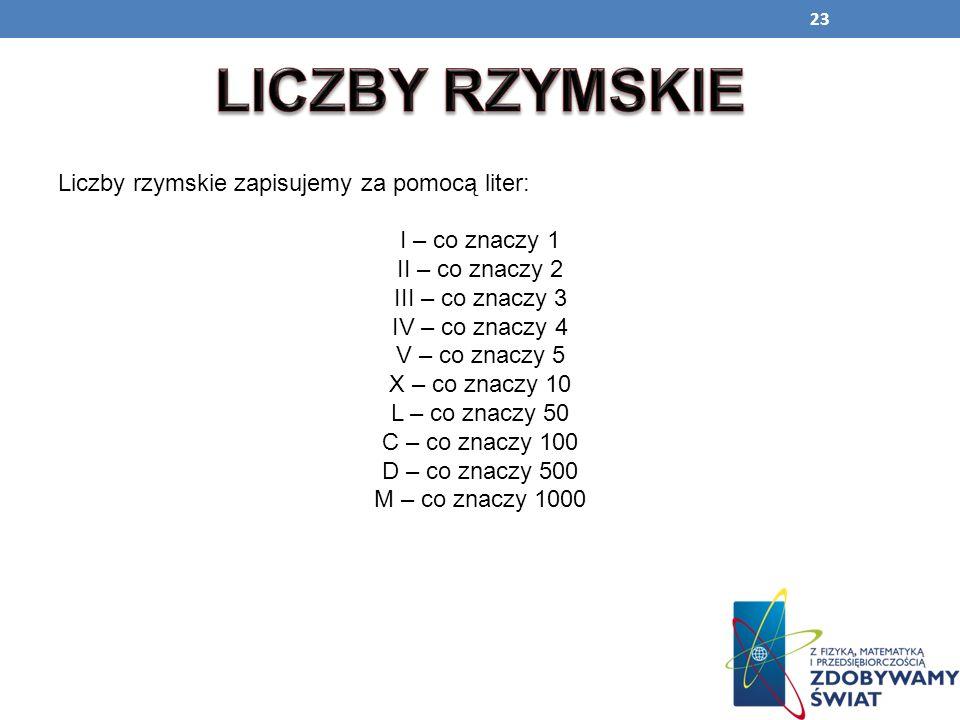 23 Liczby rzymskie zapisujemy za pomocą liter: I – co znaczy 1 II – co znaczy 2 III – co znaczy 3 IV – co znaczy 4 V – co znaczy 5 X – co znaczy 10 L