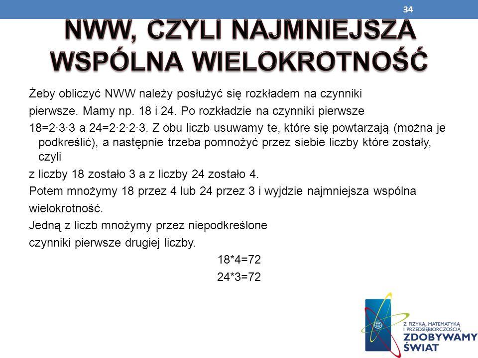 34 Żeby obliczyć NWW należy posłużyć się rozkładem na czynniki pierwsze. Mamy np. 18 i 24. Po rozkładzie na czynniki pierwsze 18=2·3·3 a 24=2·2·2·3. Z