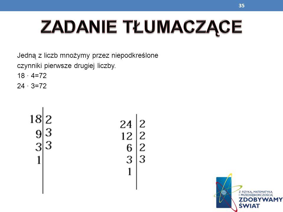 35 Jedną z liczb mnożymy przez niepodkreślone czynniki pierwsze drugiej liczby. 18 4=72 24 3=72