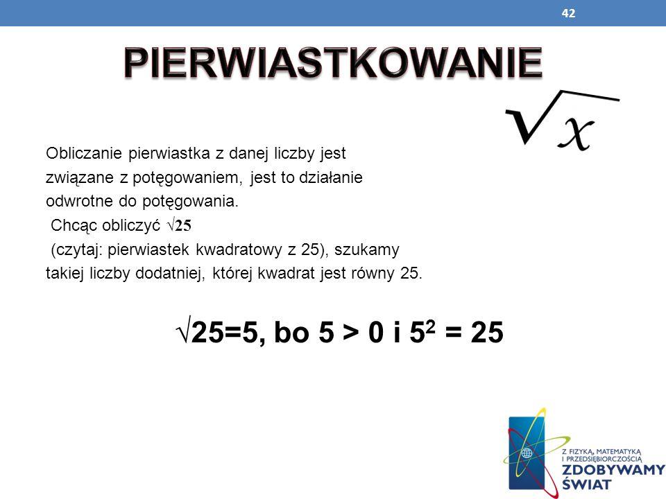 42 Obliczanie pierwiastka z danej liczby jest związane z potęgowaniem, jest to działanie odwrotne do potęgowania. Chcąc obliczyć 25 (czytaj: pierwiast
