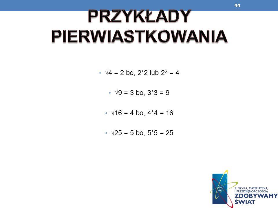 44 4 = 2 bo, 2*2 lub 2 2 = 4 9 = 3 bo, 3*3 = 9 16 = 4 bo, 4*4 = 16 25 = 5 bo, 5*5 = 25