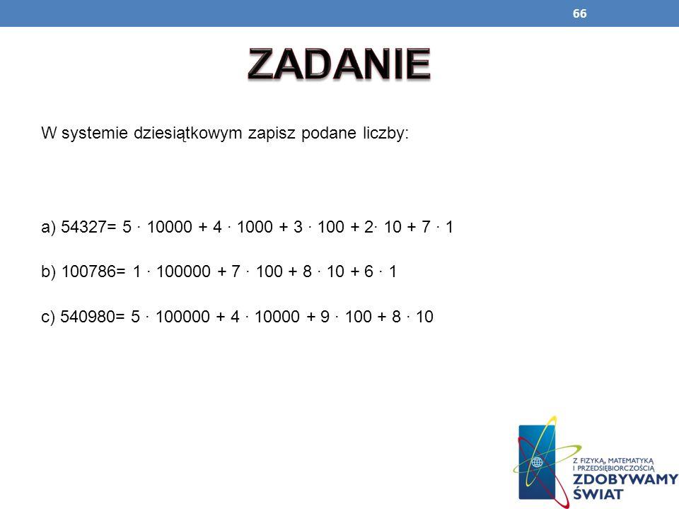 66 W systemie dziesiątkowym zapisz podane liczby: a) 54327= 5 · 10000 + 4 · 1000 + 3 · 100 + 2· 10 + 7 · 1 b) 100786= 1 · 100000 + 7 · 100 + 8 · 10 +