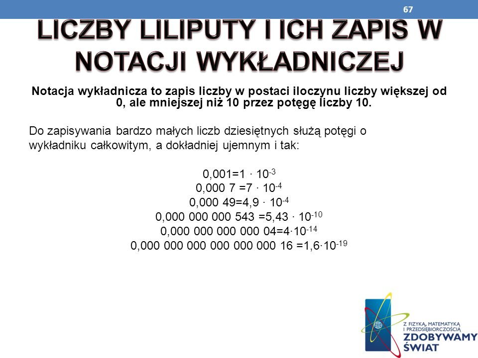 67 Notacja wykładnicza to zapis liczby w postaci iloczynu liczby większej od 0, ale mniejszej niż 10 przez potęgę liczby 10. Do zapisywania bardzo mał