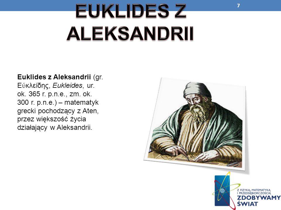 7 Euklides z Aleksandrii (gr. Ε κλείδης, Eukleides, ur. ok. 365 r. p.n.e., zm. ok. 300 r. p.n.e.) – matematyk grecki pochodzący z Aten, przez większoś