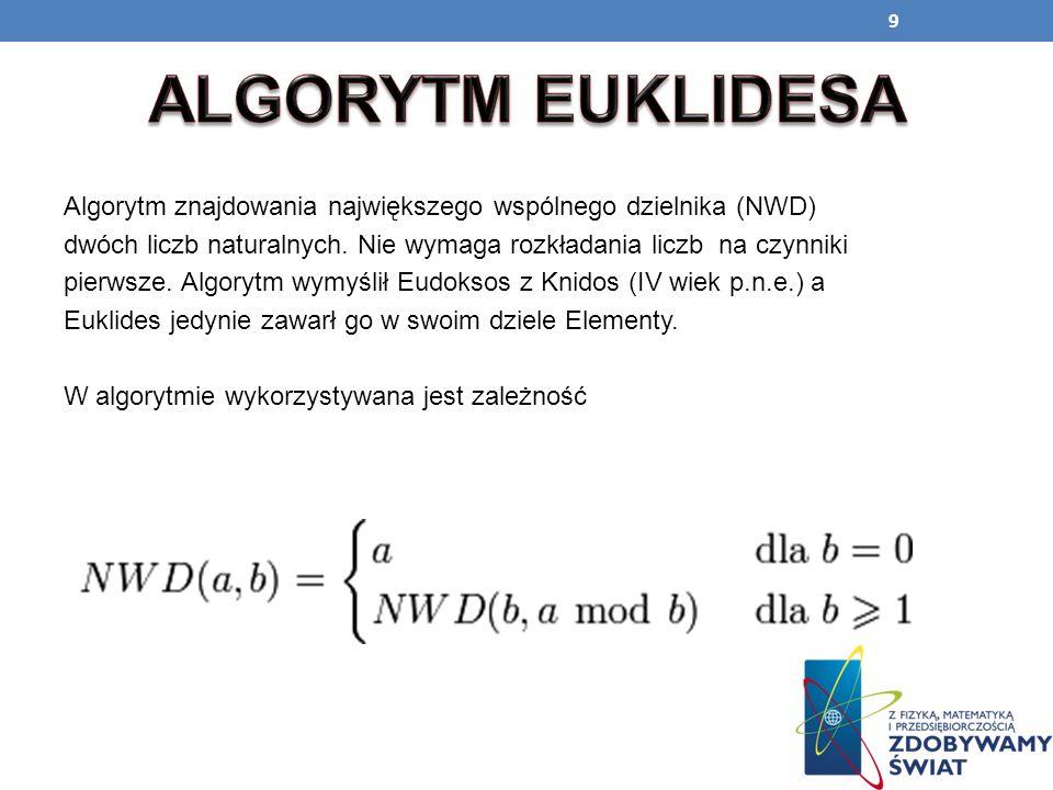 9 Algorytm znajdowania największego wspólnego dzielnika (NWD) dwóch liczb naturalnych. Nie wymaga rozkładania liczb na czynniki pierwsze. Algorytm wym
