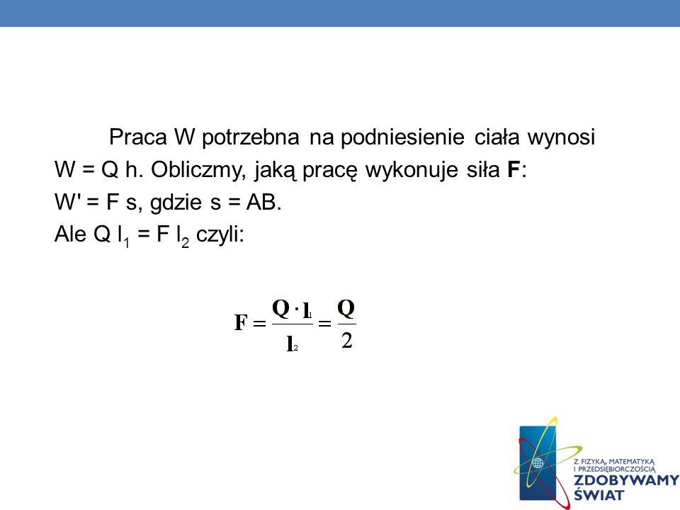 Praca W potrzebna na podniesienie ciała wynosi W = Q h. Obliczmy, jaką pracę wykonuje siła F: W' = F s, gdzie s = AB. Ale Q l 1 = F l 2 czyli: