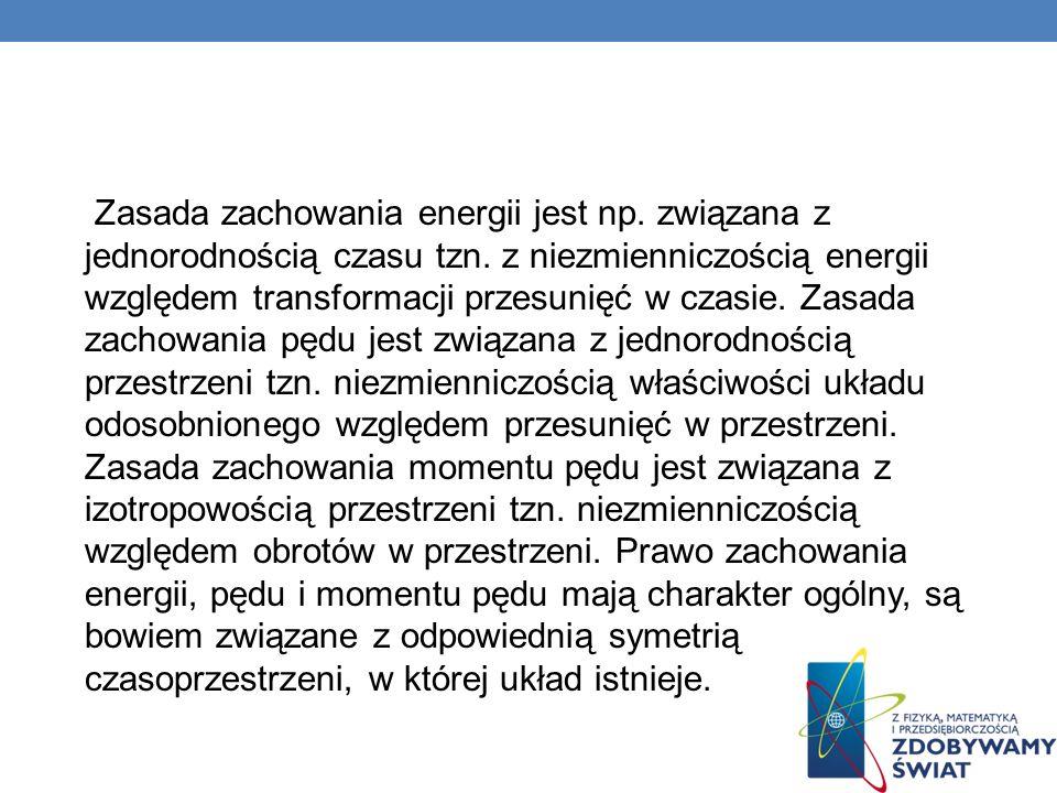 Zasada zachowania energii jest np. związana z jednorodnością czasu tzn. z niezmienniczością energii względem transformacji przesunięć w czasie. Zasada
