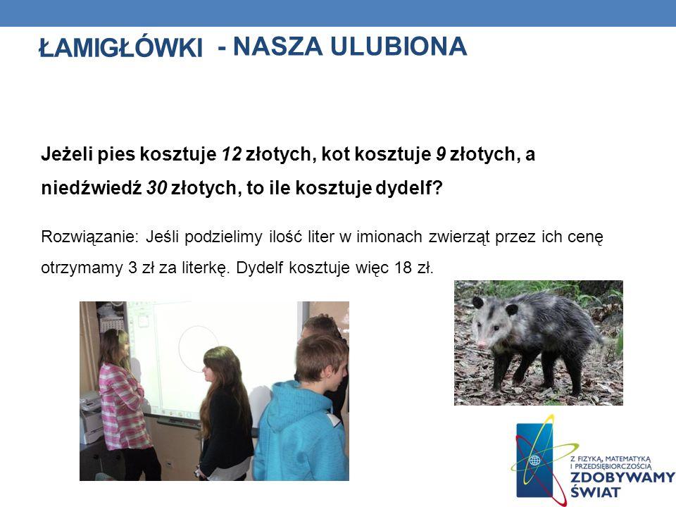 ŁAMIGŁÓWKI Jeżeli pies kosztuje 12 złotych, kot kosztuje 9 złotych, a niedźwiedź 30 złotych, to ile kosztuje dydelf? Rozwiązanie: Jeśli podzielimy ilo
