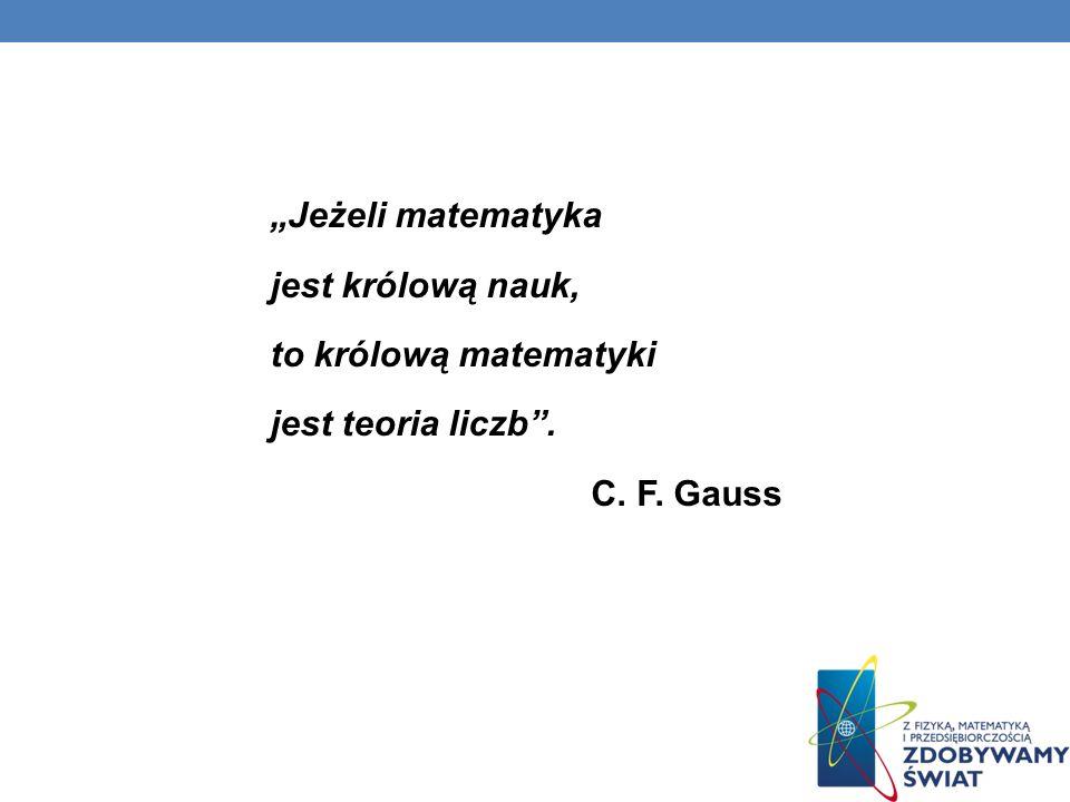 Jeżeli matematyka jest królową nauk, to królową matematyki jest teoria liczb. C. F. Gauss