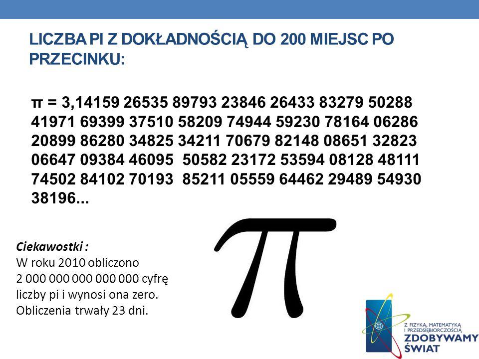 LICZBA PI Z DOKŁADNOŚCIĄ DO 200 MIEJSC PO PRZECINKU: π = 3,14159 26535 89793 23846 26433 83279 50288 41971 69399 37510 58209 74944 59230 78164 06286 2