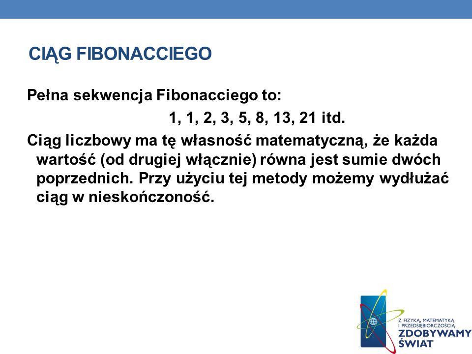 CIĄG FIBONACCIEGO Pełna sekwencja Fibonacciego to: 1, 1, 2, 3, 5, 8, 13, 21 itd.