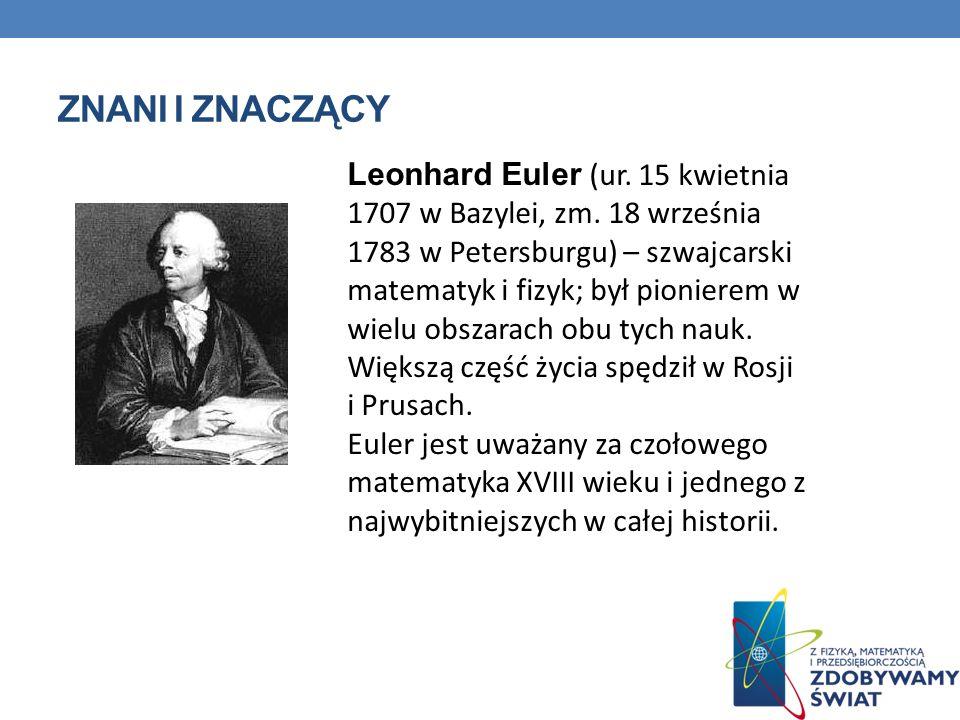 ZNANI I ZNACZĄCY Leonhard Euler (ur. 15 kwietnia 1707 w Bazylei, zm. 18 września 1783 w Petersburgu) – szwajcarski matematyk i fizyk; był pionierem w