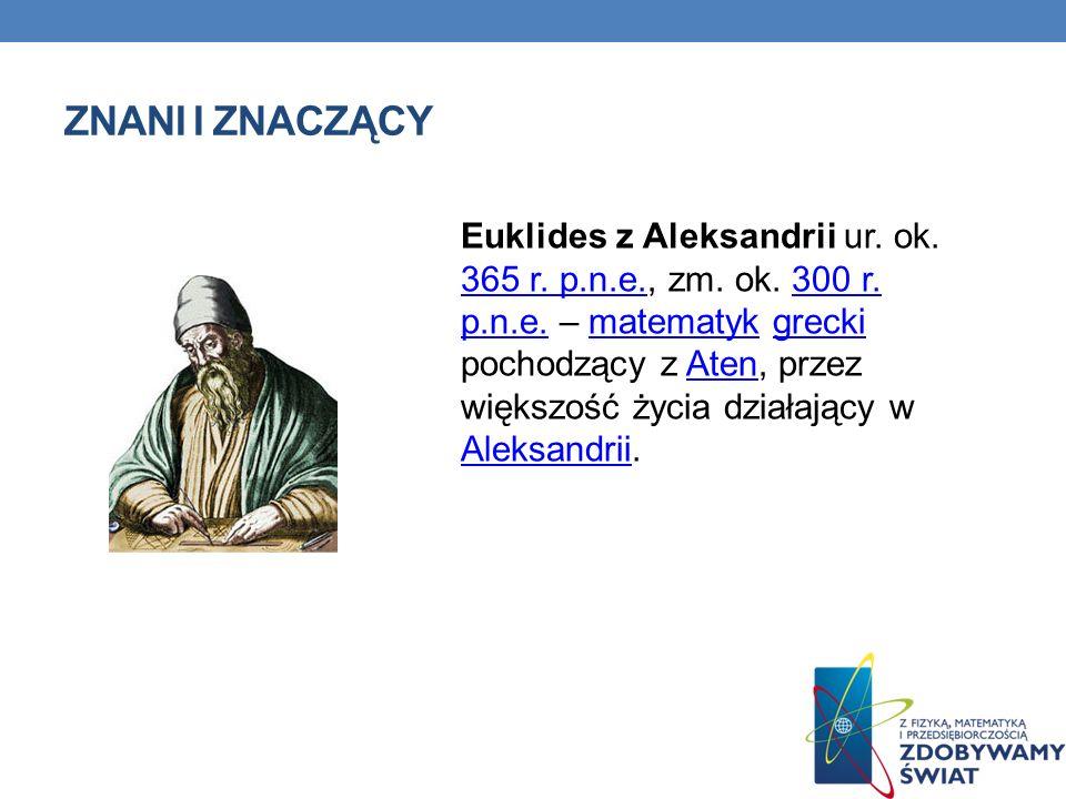 ZNANI I ZNACZĄCY Euklides z Aleksandrii ur. ok. 365 r. p.n.e.p.n.e., zm. ok. 300 r. p.n.e. – matematyk grecki pochodzący z AtenAten, przez większość ż