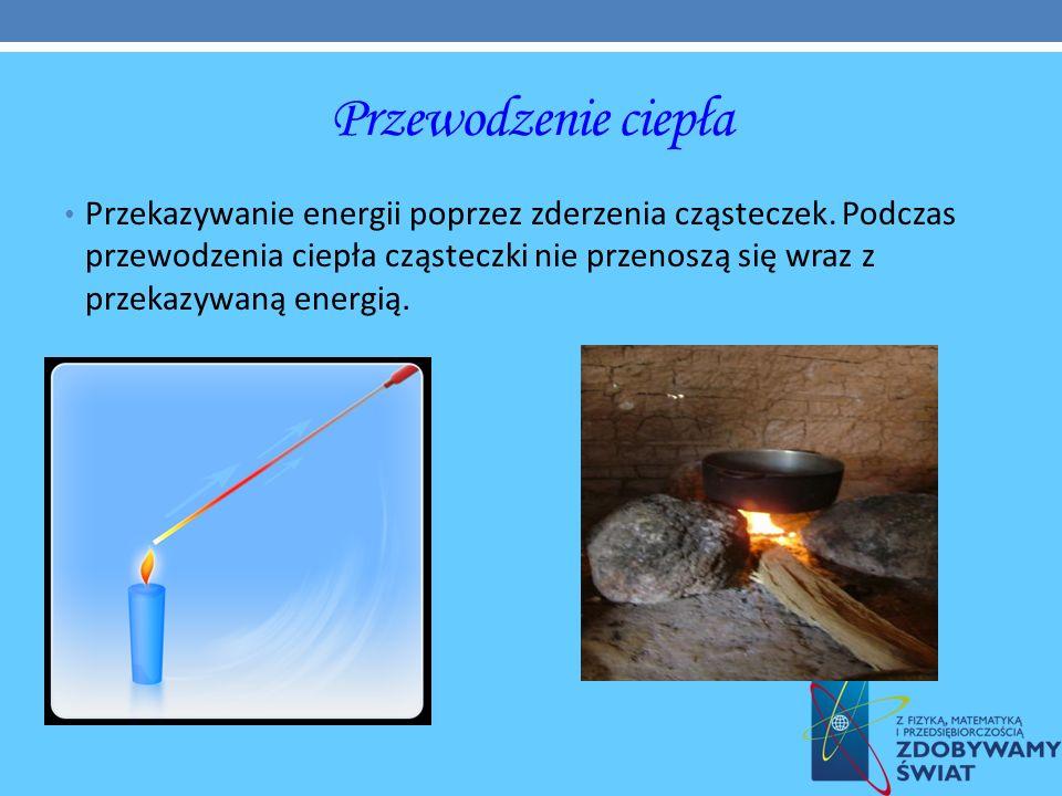 Przewodzenie ciepła Przekazywanie energii poprzez zderzenia cząsteczek. Podczas przewodzenia ciepła cząsteczki nie przenoszą się wraz z przekazywaną e