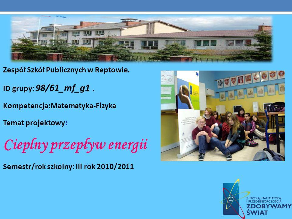 DANE INFORMACYJNE (DO UZUPEŁNIENIA) Zespół Szkół Publicznych w Reptowie. ID grupy: 98/61_mf_g1. Kompetencja:Matematyka-Fizyka Temat projektowy: Ciepln