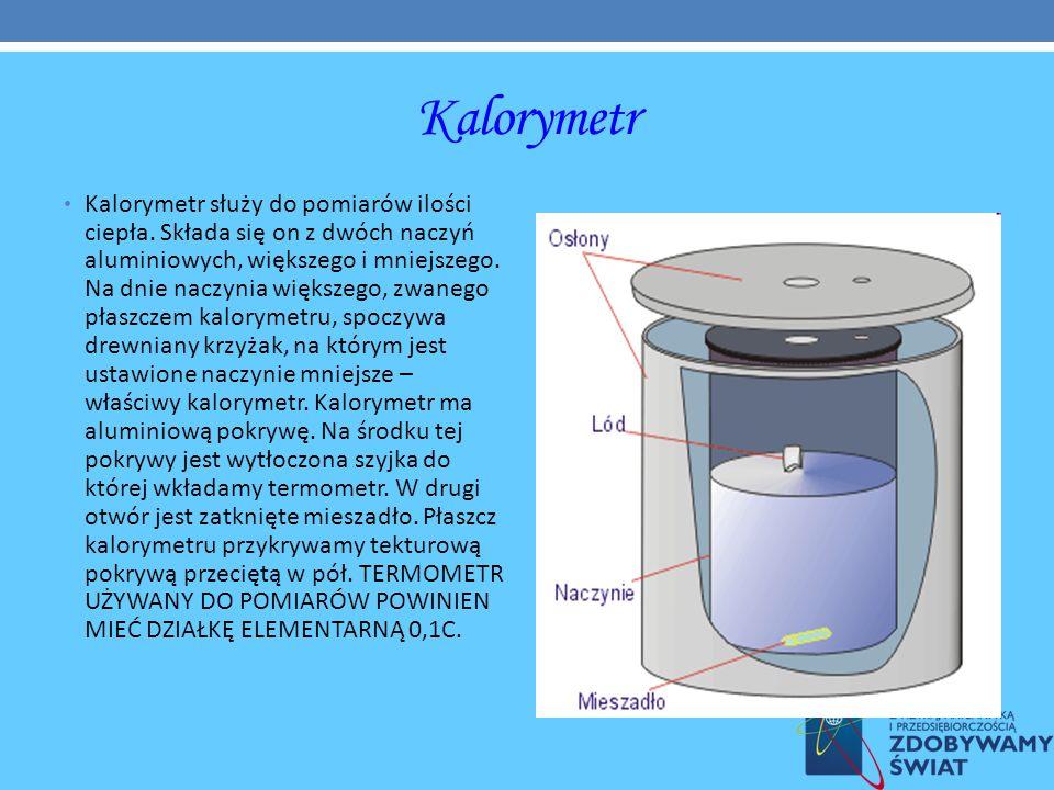 Kalorymetr Kalorymetr służy do pomiarów ilości ciepła. Składa się on z dwóch naczyń aluminiowych, większego i mniejszego. Na dnie naczynia większego,