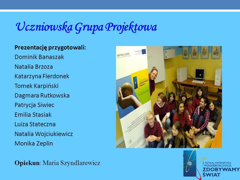 Uczniowska Grupa Projektowa Prezentację przygotowali: Dominik Banaszak Natalia Brzoza Katarzyna Fierdonek Tomek Karpiński Dagmara Rutkowska Patrycja S