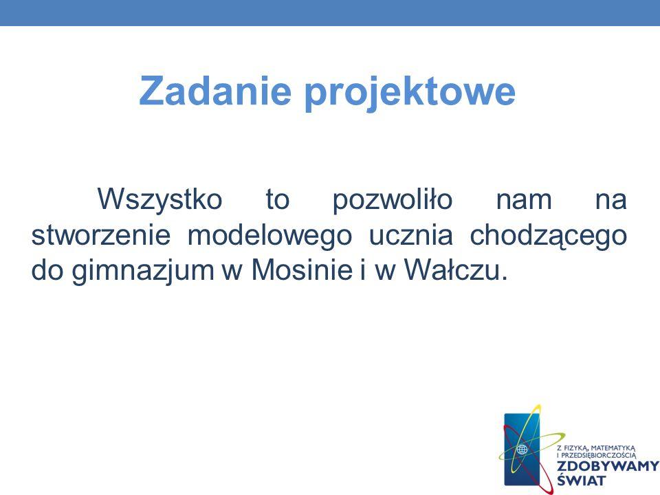 Zadanie projektowe Wszystko to pozwoliło nam na stworzenie modelowego ucznia chodzącego do gimnazjum w Mosinie i w Wałczu.