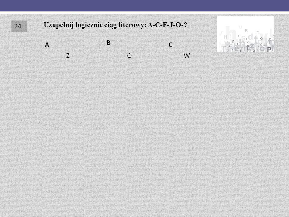 CA B Uzupełnij logicznie ciąg literowy: A-C-F-J-O-? ZOW 24