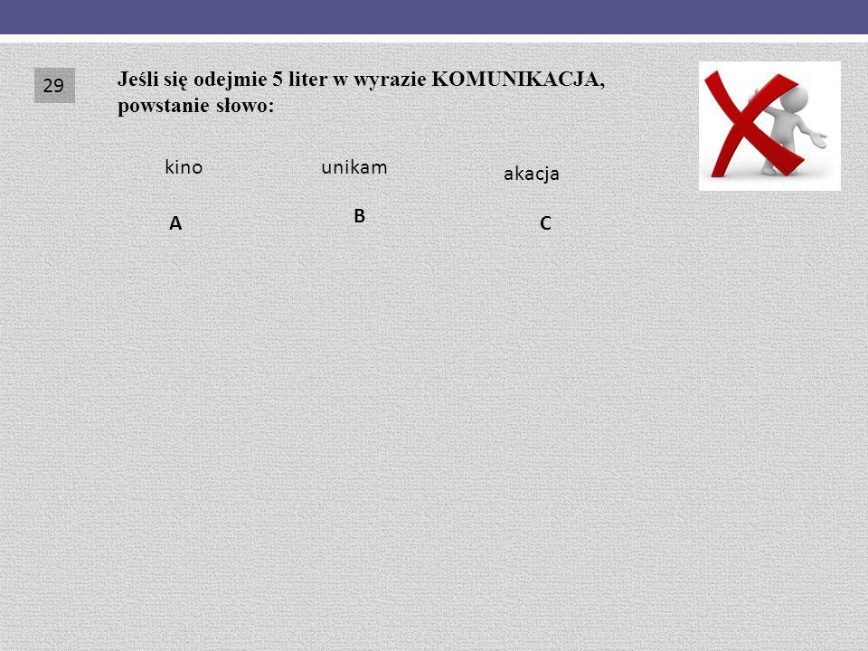 CA B Jeśli się odejmie 5 liter w wyrazie KOMUNIKACJA, powstanie słowo: kinounikam akacja 29