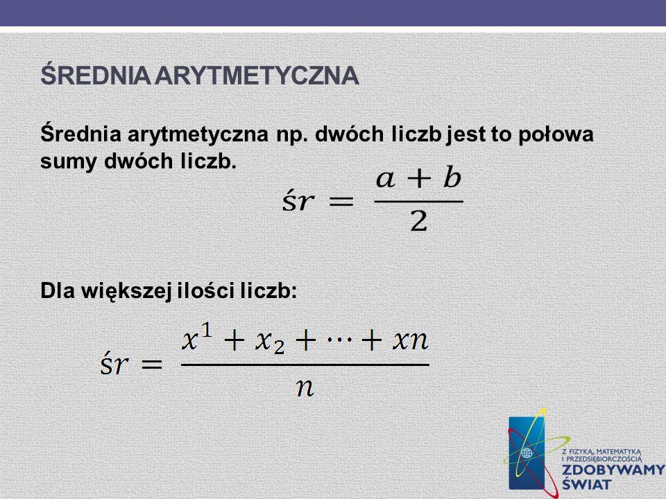 ŚREDNIA ARYTMETYCZNA Średnia arytmetyczna np. dwóch liczb jest to połowa sumy dwóch liczb. Dla większej ilości liczb:
