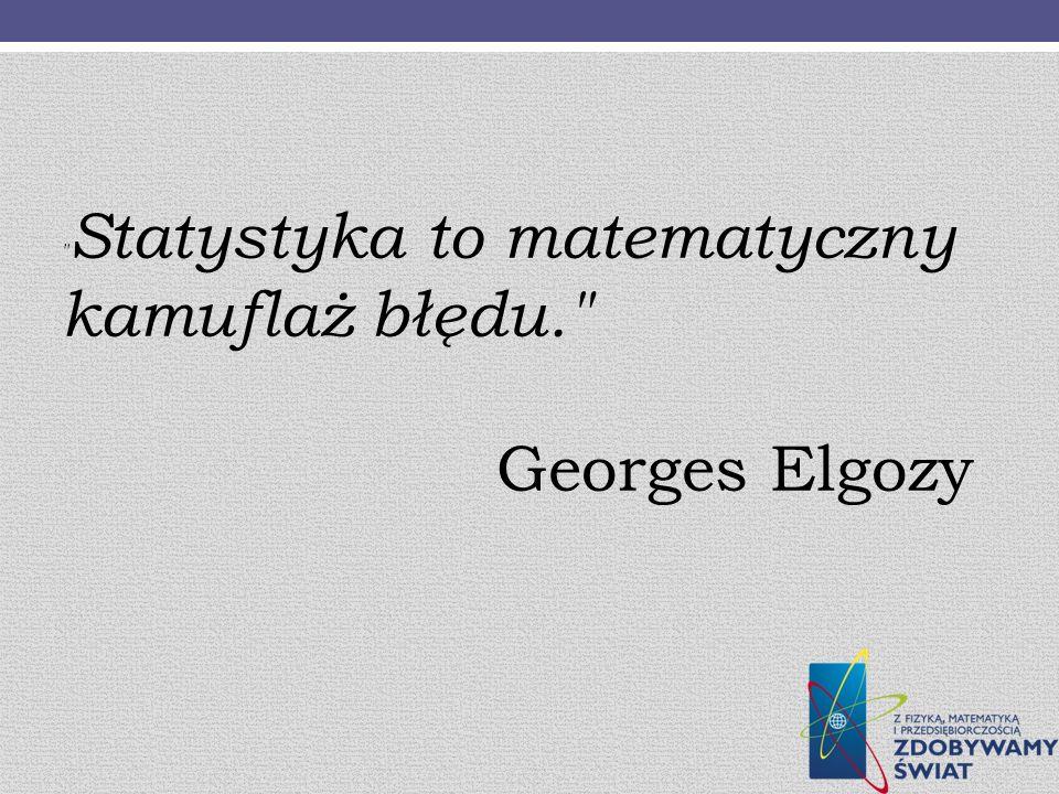 Statystyka to matematyczny kamuflaż błędu. Georges Elgozy