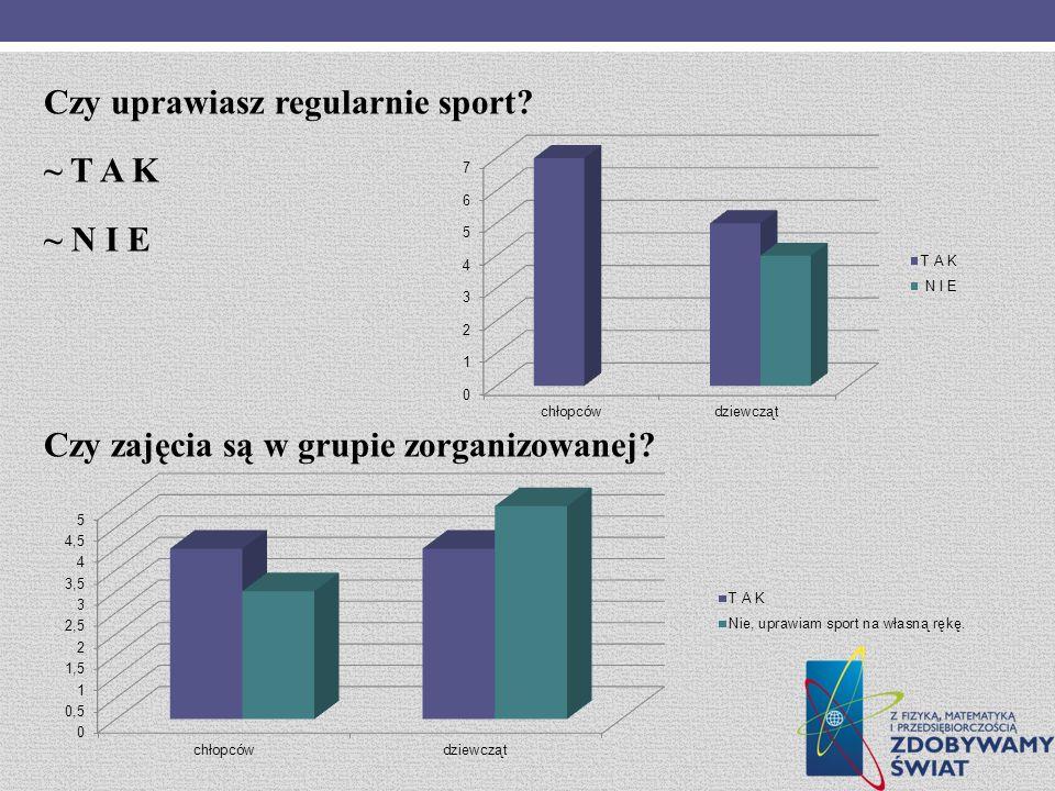 Czy uprawiasz regularnie sport? ~ T A K ~ N I E Czy zajęcia są w grupie zorganizowanej?
