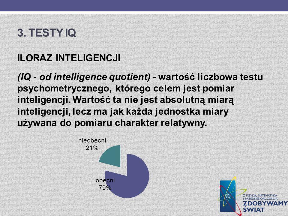 3. TESTY IQ ILORAZ INTELIGENCJI (IQ - od intelligence quotient) - wartość liczbowa testu psychometrycznego, którego celem jest pomiar inteligencji. Wa
