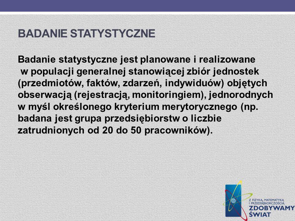 BADANIE STATYSTYCZNE Badanie statystyczne jest planowane i realizowane w populacji generalnej stanowiącej zbiór jednostek (przedmiotów, faktów, zdarze