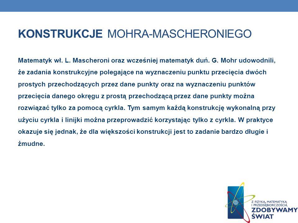 KONSTRUKCJE MOHRA-MASCHERONIEGO Matematyk wł. L. Mascheroni oraz wcześniej matematyk duń. G. Mohr udowodnili, że zadania konstrukcyjne polegające na w