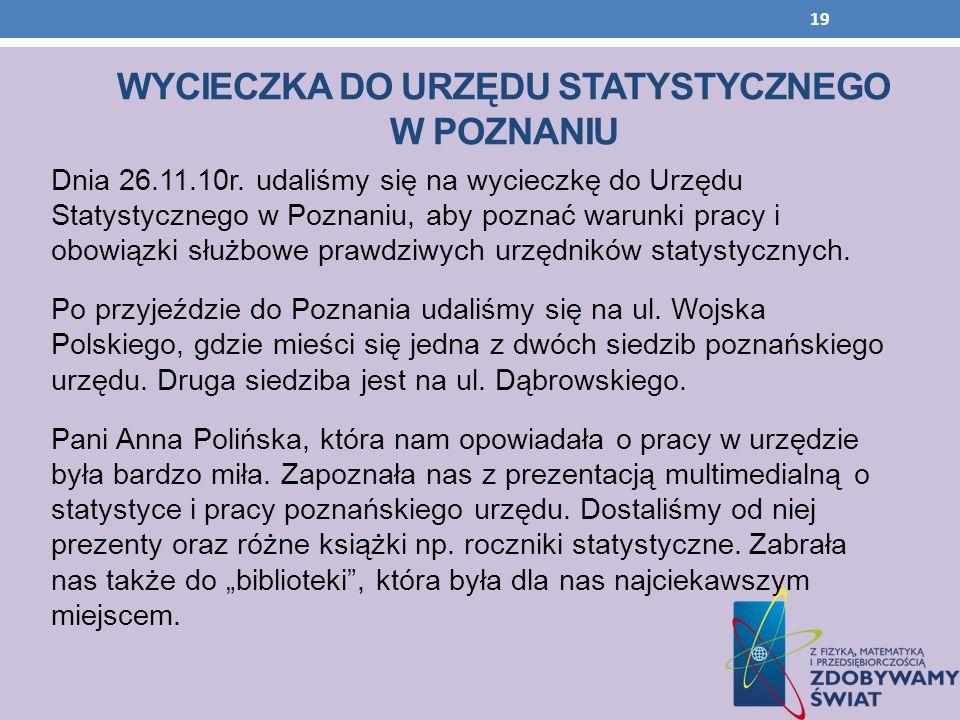 WYCIECZKA DO URZĘDU STATYSTYCZNEGO W POZNANIU Dnia 26.11.10r. udaliśmy się na wycieczkę do Urzędu Statystycznego w Poznaniu, aby poznać warunki pracy