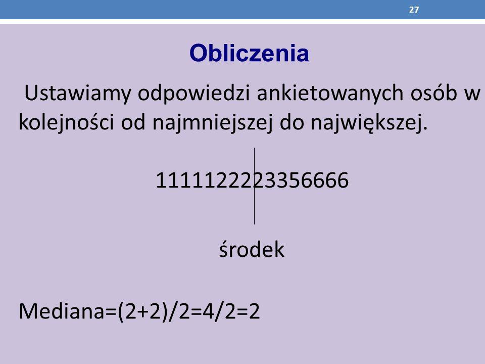 Obliczenia Ustawiamy odpowiedzi ankietowanych osób w kolejności od najmniejszej do największej. 1111122223356666 środek Mediana=(2+2)/2=4/2=2 27