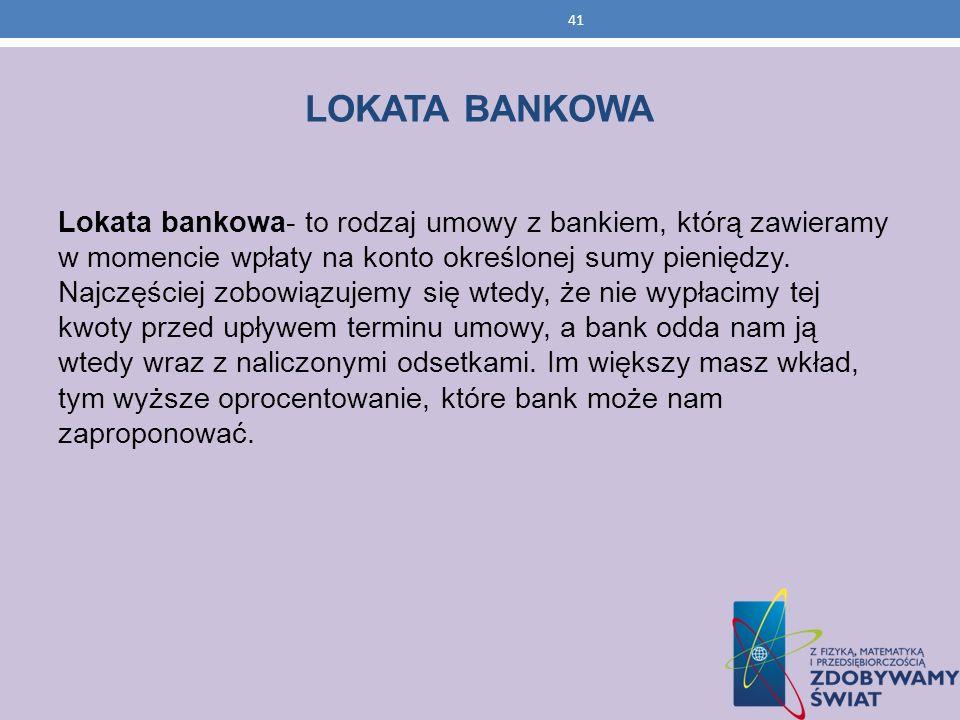 41 LOKATA BANKOWA Lokata bankowa- to rodzaj umowy z bankiem, którą zawieramy w momencie wpłaty na konto określonej sumy pieniędzy. Najczęściej zobowią