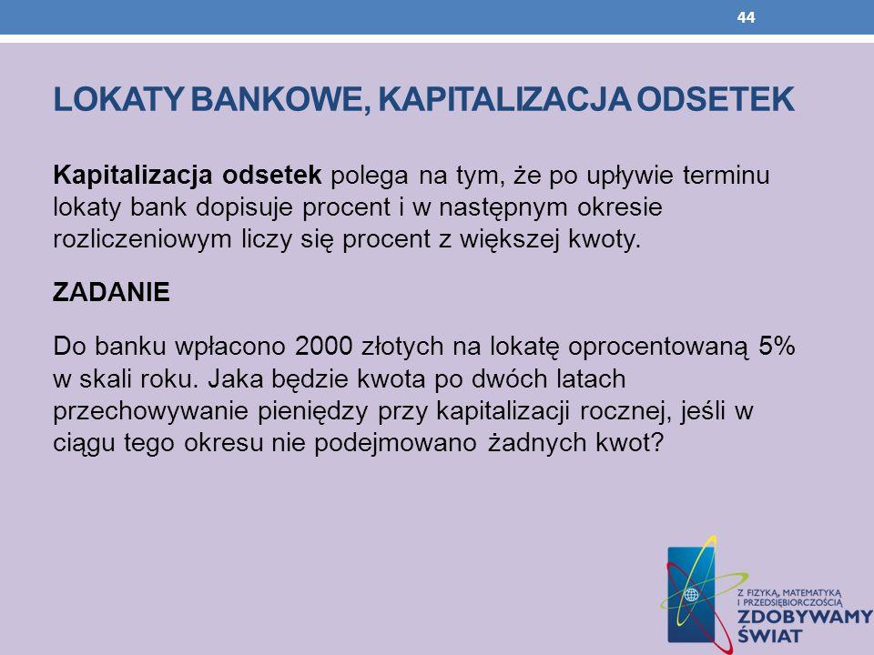 LOKATY BANKOWE, KAPITALIZACJA ODSETEK Kapitalizacja odsetek polega na tym, że po upływie terminu lokaty bank dopisuje procent i w następnym okresie ro