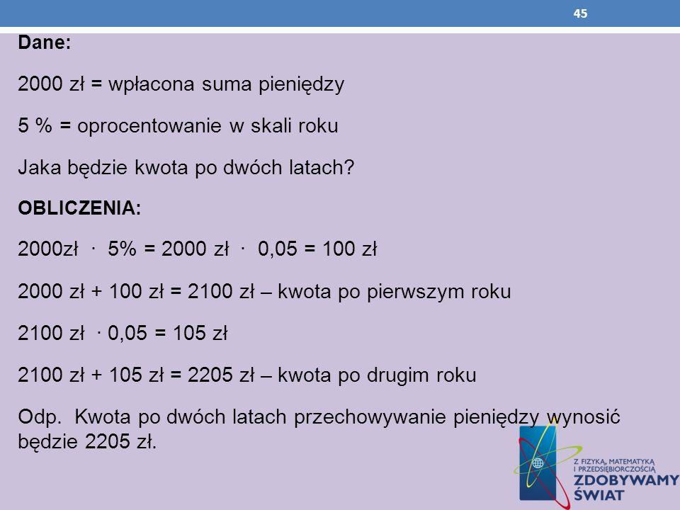 Dane: 2000 zł = wpłacona suma pieniędzy 5 % = oprocentowanie w skali roku Jaka będzie kwota po dwóch latach? OBLICZENIA: 2000zł 5% = 2000 zł 0,05 = 10