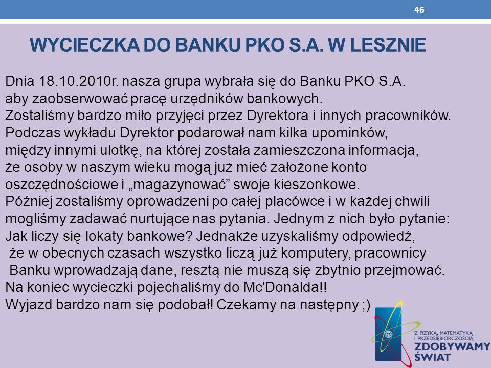 WYCIECZKA DO BANKU PKO S.A. W LESZNIE Dnia 18.10.2010r. nasza grupa wybrała się do Banku PKO S.A. aby zaobserwować pracę urzędników bankowych. Zostali