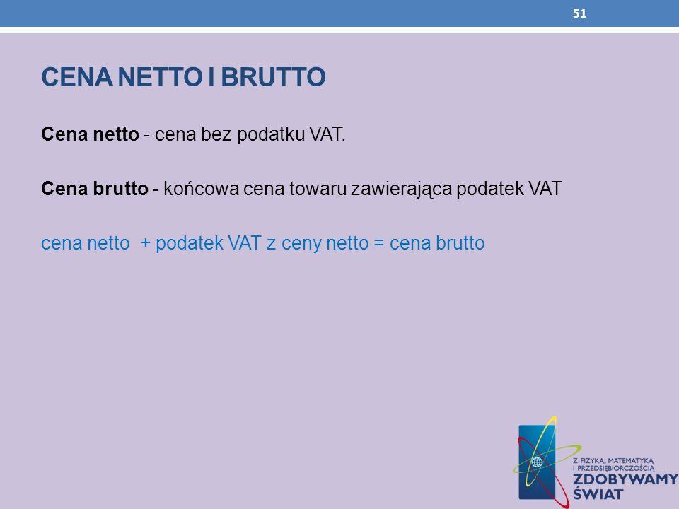 CENA NETTO I BRUTTO Cena netto - cena bez podatku VAT. Cena brutto - końcowa cena towaru zawierająca podatek VAT cena netto + podatek VAT z ceny netto